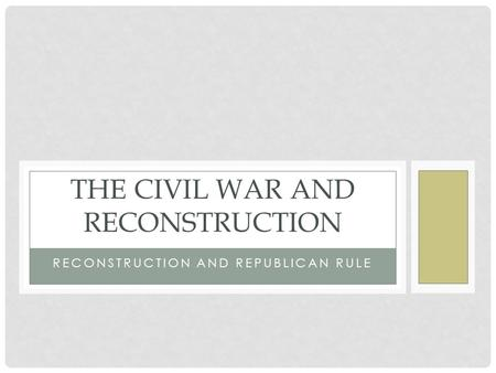 RECONSTRUCTION AND REPUBLICAN RULE THE CIVIL WAR AND RECONSTRUCTION.