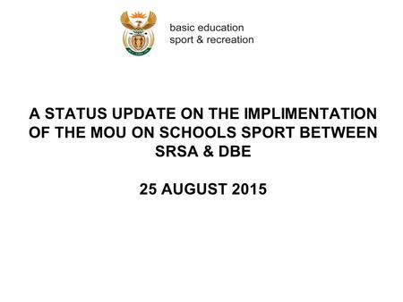 A STATUS UPDATE ON THE IMPLIMENTATION OF THE MOU ON SCHOOLS SPORT BETWEEN SRSA & DBE 25 AUGUST 2015.