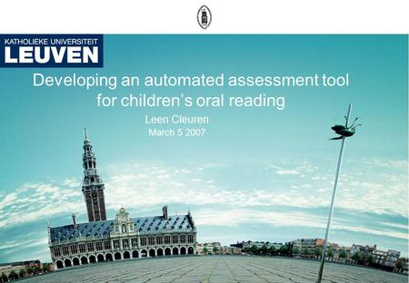 Developing an automated assessment tool for children's oral reading Leen Cleuren March 5 2007.