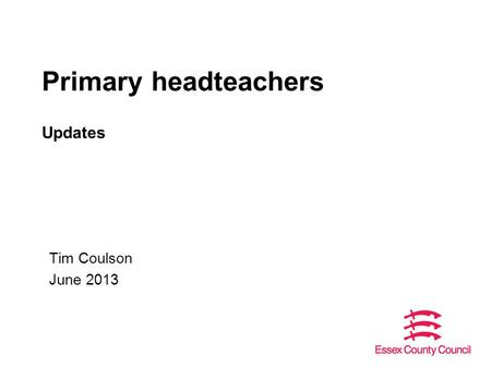 Primary headteachers Updates Tim Coulson June 2013.