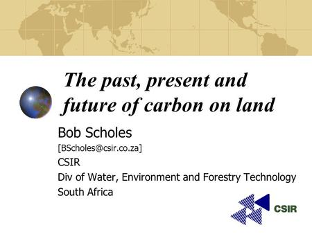 The past, present and future of carbon on land Bob Scholes CSIR Div of Water, Environment and Forestry Technology South Africa.