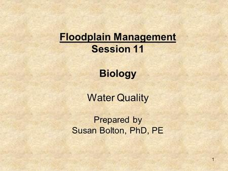 1 Floodplain Management Session 11 Biology Water Quality Prepared by Susan Bolton, PhD, PE.