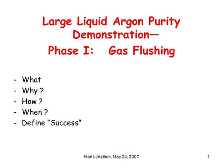 "Hans Jostlein, May 24, 20071 Large Liquid Argon Purity Demonstration— Phase I: Gas Flushing -What -Why ? -How ? -When ? -Define ""Success"""