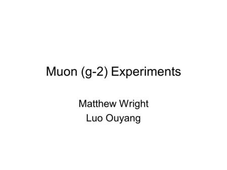 Muon (g-2) Experiments Matthew Wright Luo Ouyang.