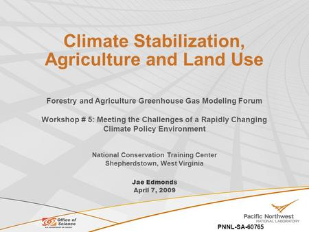 PNNL-SA-60765 Climate Stabilization, Agriculture and Land Use Jae Edmonds April 7, 2009 Forestry and Agriculture Greenhouse Gas Modeling Forum Workshop.