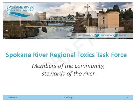 DRAFT Spokane River Regional Toxics Task Force Members of the community, stewards of the river 6/4/2016srrttf.org1.