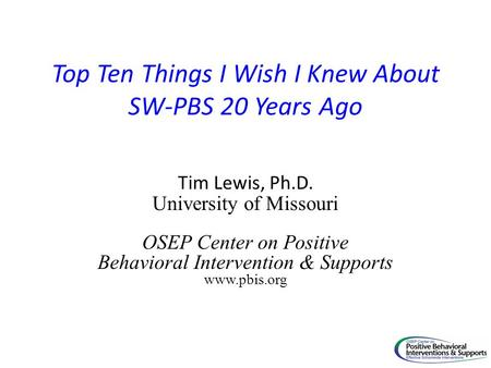 Top Ten Things I Wish I Knew About SW-PBS 20 Years Ago Tim Lewis, Ph.D. University of Missouri OSEP Center on Positive Behavioral Intervention & Supports.