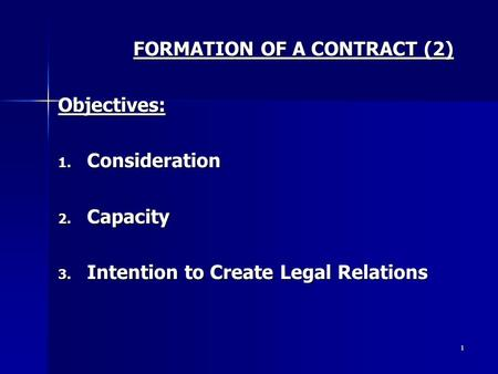 1 FORMATION OF A CONTRACT (2) Objectives: 1. Consideration 2. Capacity 3. Intention to Create Legal Relations.