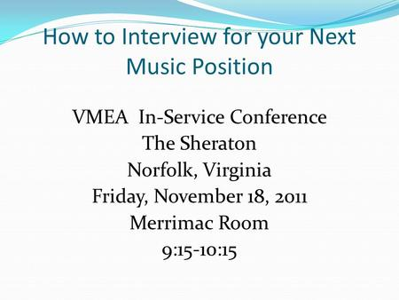 How to Interview for your Next Music Position VMEA In-Service Conference The Sheraton Norfolk, Virginia Friday, November 18, 2011 Merrimac Room 9:15-10:15.