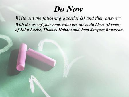 Do Now Write out the following question(s) and then answer: With the use of your note, what are the main ideas (themes) of John Locke, Thomas Hobbes and.