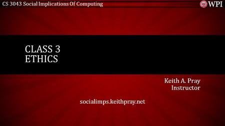 CS 3043 Social Implications Of Computing Keith A. Pray Instructor socialimps.keithpray.net CLASS 3 ETHICS.