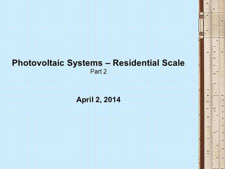 Photovoltaic Systems – Residential Scale Part 2 April 2, 2014.