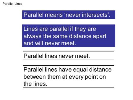 Lines are parallel if they are always the same distance apart and will never meet. Parallel Lines Parallel lines never meet. Parallel lines have equal.