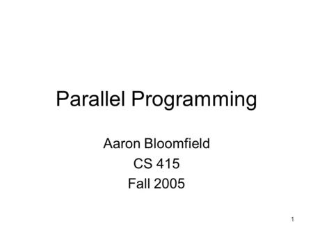1 Parallel Programming Aaron Bloomfield CS 415 Fall 2005.