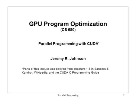 Parallel Processing1 GPU Program Optimization (CS 680) Parallel Programming with CUDA * Jeremy R. Johnson *Parts of this lecture was derived from chapters.