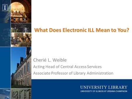 What Does Electronic ILL Mean to You? Cherié L. Weible Acting Head of Central Access Services Associate Professor of Library Administration.