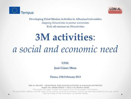 3M activities: a social and economic need E3M-AL PROJECT - DEVELOPING THIRD MISSION ACTIVITIES IN ALBANIAN UNIVERSITIES Project No: 530243-TEMPUS-1-2012-1-ES-TEMPUS-SMHES.