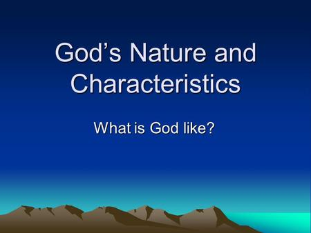 God's Nature and Characteristics What is God like?