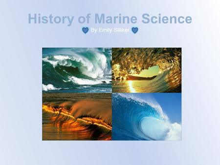 History of Marine Science By Emily Silliker. Henry Bryant Bigelow Henry Bigelow was an ocean researcher whose investigations in the early parts of the.
