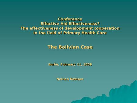 Conference Effective Aid Effectiveness? The effectiveness of development cooperation in the field of Primary Health Care The Bolivian Case Berlin, February.