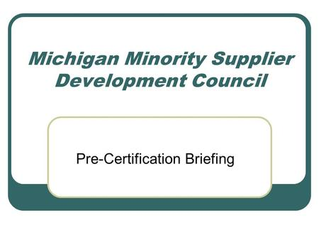Michigan Minority Supplier Development Council Pre-Certification Briefing.