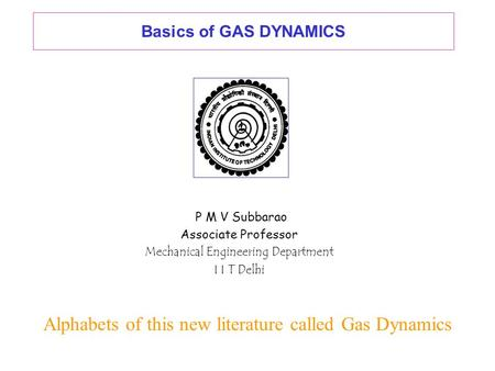 Basics of GAS DYNAMICS P M V Subbarao Associate Professor Mechanical Engineering Department I I T Delhi Alphabets of this new literature called Gas Dynamics.