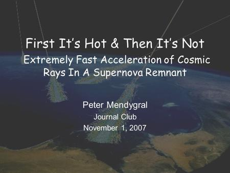 First It's Hot & Then It's Not Extremely Fast Acceleration of Cosmic Rays In A Supernova Remnant Peter Mendygral Journal Club November 1, 2007.