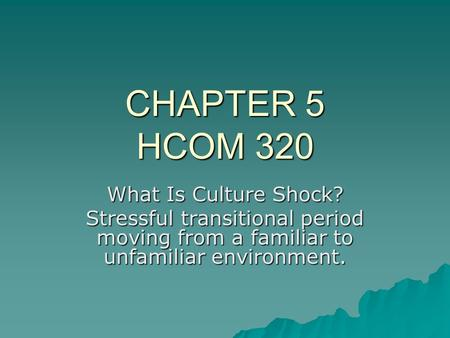 CHAPTER 5 HCOM 320 What Is Culture Shock? Stressful transitional period moving from a familiar to unfamiliar environment.
