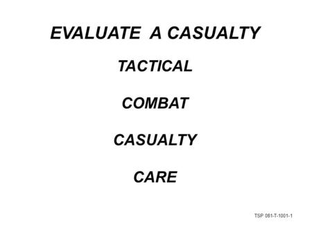 TSP 081-T-1001-1 EVALUATE A CASUALTY TACTICAL COMBAT CASUALTY CARE.