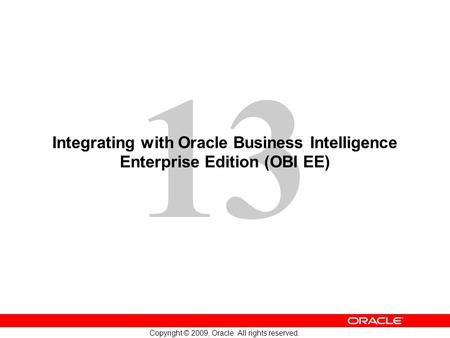 13 Copyright © 2009, Oracle. All rights reserved. Integrating with Oracle Business Intelligence Enterprise Edition (OBI EE)