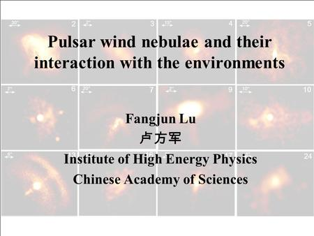 Pulsar wind nebulae and their interaction with the environments Fangjun Lu 卢方军 Institute of High Energy Physics Chinese Academy of Sciences.