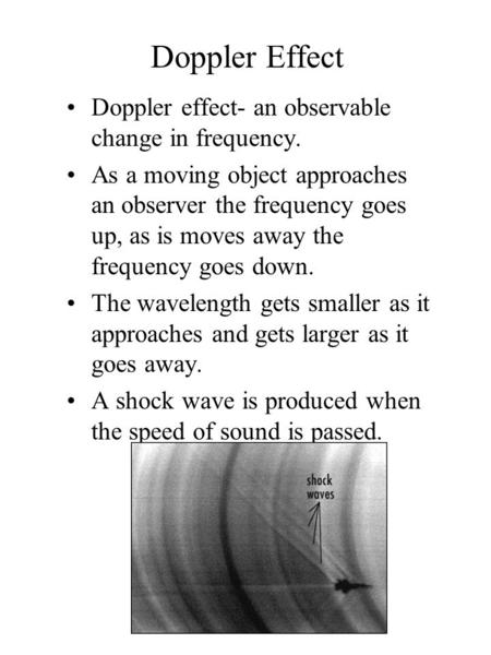 Doppler Effect Doppler effect- an observable change in frequency. As a moving object approaches an observer the frequency goes up, as is moves away the.