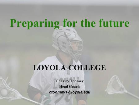 Preparing for the future LOYOLA COLLEGE Charley Toomey Head Coach