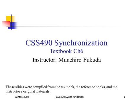 Winter, 2004CSS490 Synchronization1 Textbook Ch6 Instructor: Munehiro Fukuda These slides were compiled from the textbook, the reference books, and the.