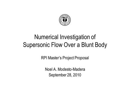 RPI Master's Project Proposal Noel A. Modesto-Madera September 28, 2010 Numerical Investigation of Supersonic Flow Over a Blunt Body.