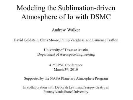 Modeling the Sublimation-driven Atmosphere of Io with DSMC Andrew Walker David Goldstein, Chris Moore, Philip Varghese, and Laurence Trafton University.