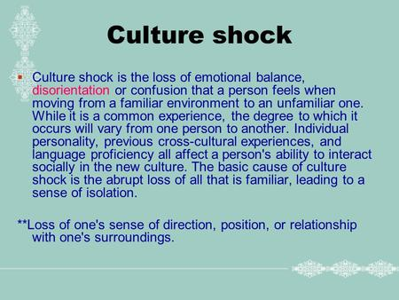 Culture shock  Culture shock is the loss of emotional balance, disorientation or confusion that a person feels when moving from a familiar environment.