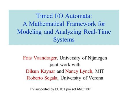 Timed I/O Automata: A Mathematical Framework for Modeling and Analyzing Real-Time Systems Frits Vaandrager, University of Nijmegen joint work with Dilsun.
