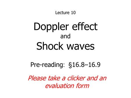 Doppler effect and Shock waves Lecture 10 Pre-reading : §16.8–16.9 Please take a clicker and an evaluation form.