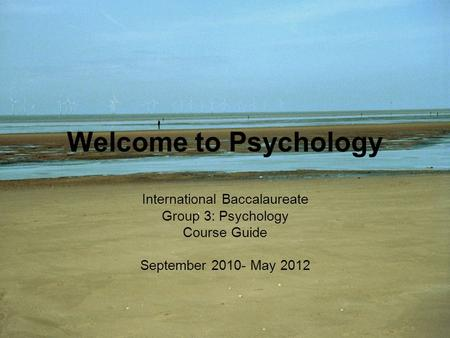 Welcome to Psychology International Baccalaureate Group 3: Psychology Course Guide September 2010- May 2012.