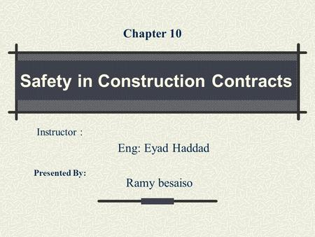 Safety in Construction Contracts Presented By: Ramy besaiso Instructor : Eng: Eyad Haddad Chapter 10.