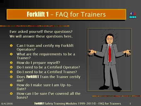 6/4/2016 Forklift 1 Safety Training Modules 1999-2011© – FAQ for Trainers 1 Forklift 1 – FAQ for Trainers Ever asked yourself these questions? We will.