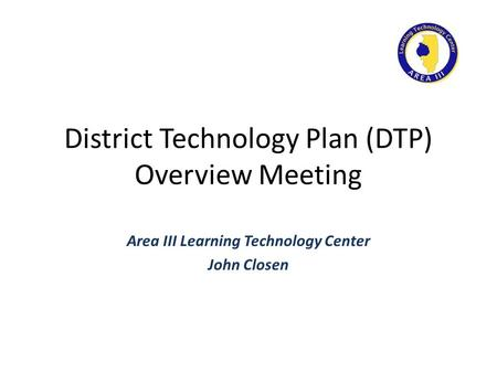 District Technology Plan (DTP) Overview Meeting Area III Learning Technology Center John Closen.
