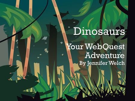 Your WebQuest Adventure By Jennifer Welch.  Welcome to the land of the dinosaurs. In this adventure, you and your partner are about to become famous.