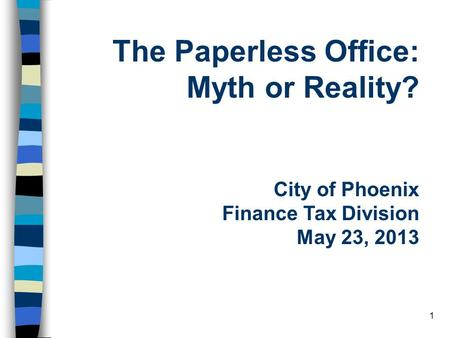 1 The Paperless Office: Myth or Reality? City of Phoenix Finance Tax Division May 23, 2013.