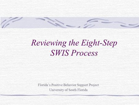 Reviewing the Eight-Step SWIS Process Florida's Positive Behavior Support Project University of South Florida.