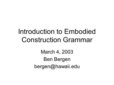Introduction to Embodied Construction Grammar March 4, 2003 Ben Bergen