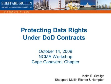 Protecting Data Rights Under DoD Contracts October 14, 2009 NCMA Workshop Cape Canaveral Chapter Keith R. Szeliga Sheppard Mullin Richter & Hampton.