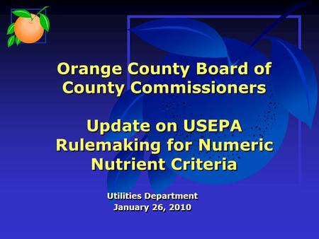 Orange County Board of County Commissioners Update on USEPA Rulemaking for Numeric Nutrient Criteria Utilities Department January 26, 2010 Utilities Department.