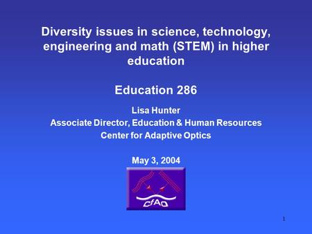 1 Diversity issues in science, technology, engineering and math (STEM) in higher education Education 286 Lisa Hunter Associate Director, Education & Human.
